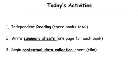 Today's Activities 1.Independent Reading (three books total) 2.Write summary sheets (one page for each book) 3.Begin nontextual data collection sheet (film)