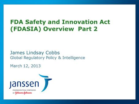 Global Regulatory Affairs FDA Safety and Innovation Act (FDASIA) Overview Part 2 James Lindsay Cobbs Global Regulatory Policy & Intelligence March 12,