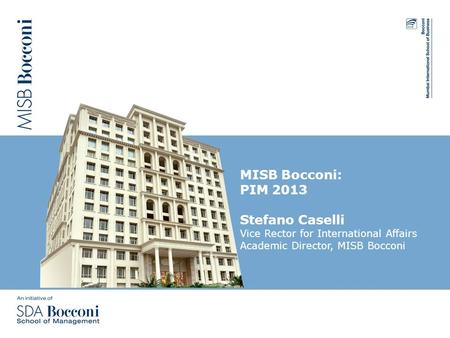 MISB Bocconi: PIM 2013 Stefano Caselli Vice Rector for International Affairs Academic Director, MISB Bocconi.