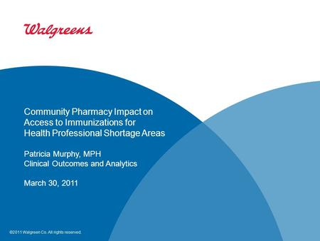 ©2011 Walgreen Co. All rights reserved. Community Pharmacy Impact on Access to Immunizations for Health Professional Shortage Areas Patricia Murphy, MPH.