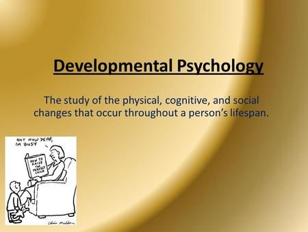 The study of the physical, cognitive, and social changes that occur throughout a person's lifespan. Developmental Psychology.