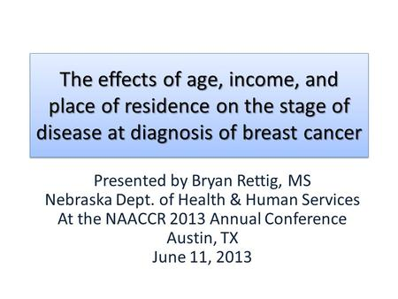 Presented by Bryan Rettig, MS Nebraska Dept. of Health & Human Services At the NAACCR 2013 Annual Conference Austin, TX June 11, 2013 The effects of age,