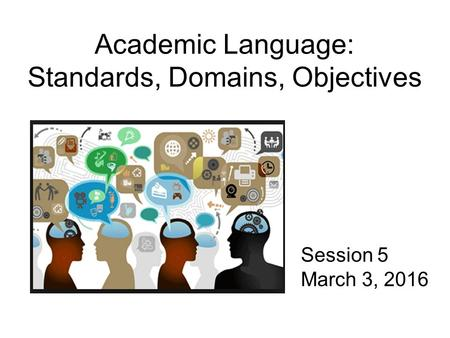 Academic Language: Standards, Domains, Objectives Session 5 March 3, 2016.
