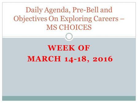 WEEK OF MARCH 14-18, 2016 Daily Agenda, Pre-Bell and Objectives On Exploring Careers – MS CHOICES.