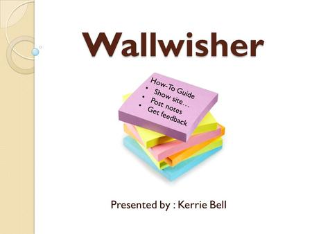 Wallwisher Presented by : Kerrie Bell How-To Guide Show site… Post notes Get feedback.