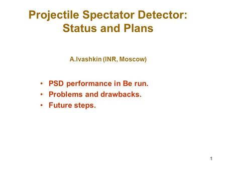 1 Projectile Spectator Detector: Status and Plans A.Ivashkin (INR, Moscow) PSD performance in Be run. Problems and drawbacks. Future steps.