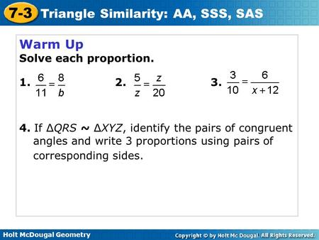 Holt McDougal Geometry 7-3 <strong>Triangle</strong> Similarity: AA, SSS, SAS Warm Up Solve each proportion. 1. 2. 3. 4. If ∆QRS ~ ∆XYZ, identify the pairs <strong>of</strong> congruent.