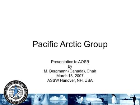 Pacific Arctic Group Presentation to AOSB by M. Bergmann (Canada), Chair March 18, 2007 ASSW Hanover, NH, USA.