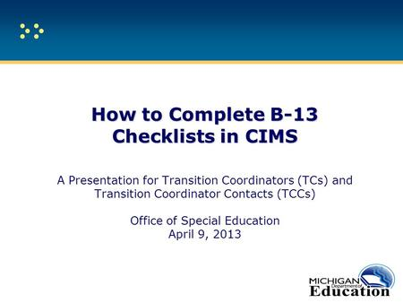 How to Complete B-13 Checklists in CIMS How to Complete B-13 Checklists in CIMS A Presentation for Transition Coordinators (TCs) and Transition Coordinator.
