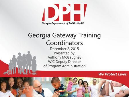 Georgia Gateway Training Coordinators December 2, 2015 Presented by: Anthony McGaughey WIC Deputy Director of Program Administration.