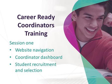 Career Ready Coordinators Training Session one Website navigation Coordinator dashboard Student recruitment and selection.