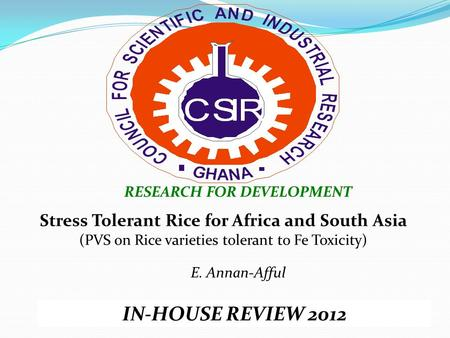 RESEARCH FOR DEVELOPMENT IN-HOUSE REVIEW 2012 Stress Tolerant Rice for Africa and South Asia (PVS on Rice varieties tolerant to Fe Toxicity) E. Annan-Afful.