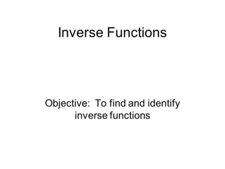 Inverse Functions Objective: To find and identify inverse functions.