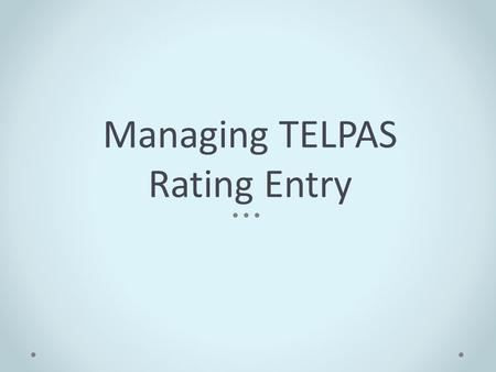 Managing TELPAS Rating Entry. Enter TELPAS Holistic Rating Information Screen Holistic ratings and rater information entered from the TELPAS Student Rating.