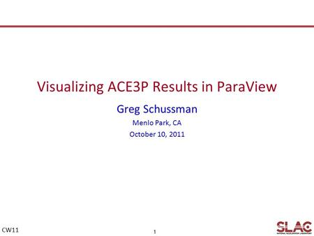 1 CW11 Visualizing ACE3P Results in ParaView Greg Schussman Menlo Park, CA October 10, 2011.