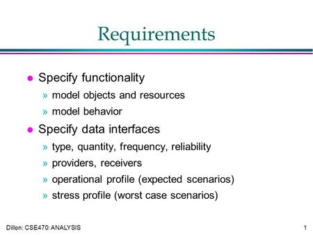 Dillon: CSE470: ANALYSIS1 Requirements l Specify functionality »model objects and resources »model behavior l Specify data interfaces »type, quantity,