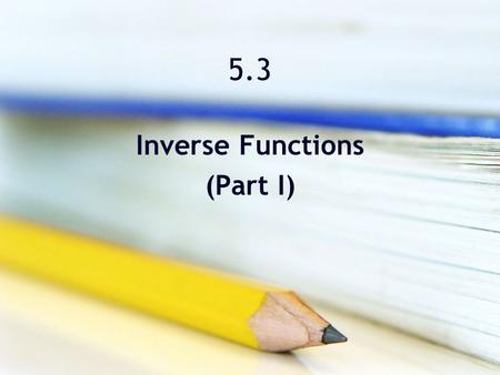 5.3 Inverse Functions (Part I). Objectives Verify that one function is the inverse function of another function. Determine whether a function has an inverse.