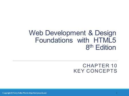 Copyright © Terry Felke-Morris  Web Development & Design Foundations with HTML5 8 th Edition CHAPTER 10 KEY CONCEPTS 1.