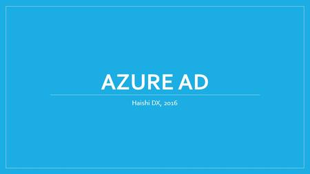 AZURE AD Haishi DX, 2016. Agenda Basic concepts Exercise 1: Creating a new Azure AD tenant and a new user Exercise 2: Enable web app Azure AD authentication.