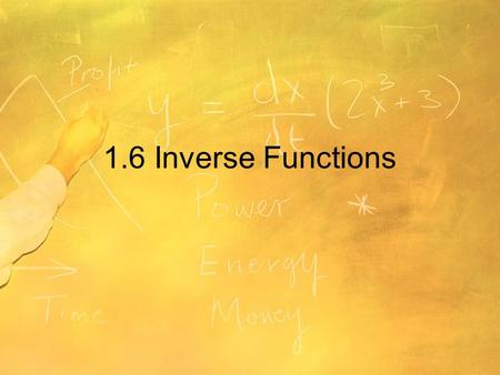 1.6 Inverse Functions. Objectives Find inverse functions informally and verify that two functions are inverse functions of each other. Determine from.