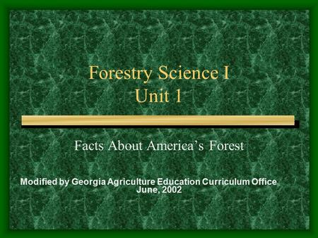 Forestry Science I Unit 1 Facts About America's Forest Modified by Georgia Agriculture Education Curriculum Office June, 2002.