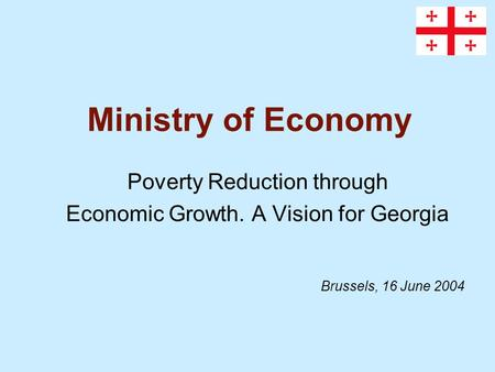 Ministry of Economy Poverty Reduction through Economic Growth. A Vision for Georgia Brussels, 16 June 2004.