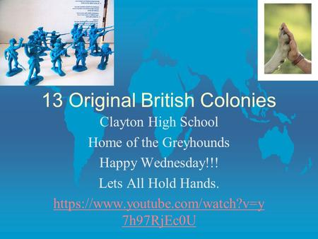 13 Original British Colonies Clayton High School Home of the Greyhounds Happy Wednesday!!! Lets All Hold Hands. https://www.youtube.com/watch?v=y 7h97RjEc0U.
