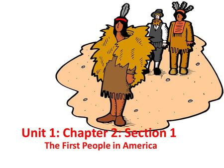 Unit 1: Chapter 2: Section 1 The First People in America.