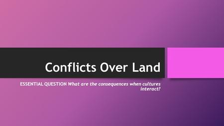 Conflicts Over Land ESSENTIAL QUESTION What are the consequences when cultures interact?