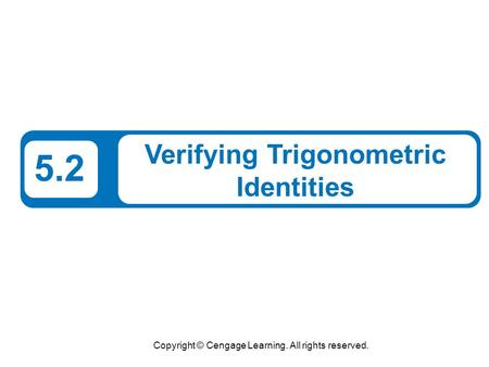 Copyright © Cengage Learning. All rights reserved. 5.2 Verifying Trigonometric Identities.