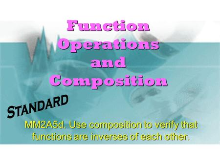 Function Operations and Composition MM2A5d. Use composition to verify that functions are inverses of each other.