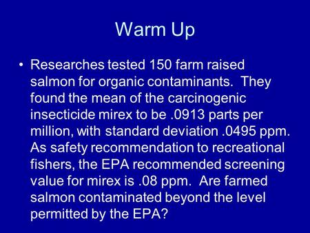 Warm Up Researches tested 150 farm raised salmon for organic contaminants. They found the mean of the carcinogenic insecticide mirex to be.0913 parts per.