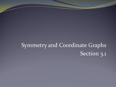 Symmetry and Coordinate Graphs Section 3.1. Symmetry with Respect to the Origin Symmetric with the origin if and only if the following statement is true: