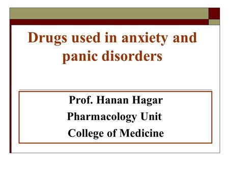 Drugs used in anxiety and panic disorders Prof. Hanan Hagar Pharmacology Unit College of Medicine.