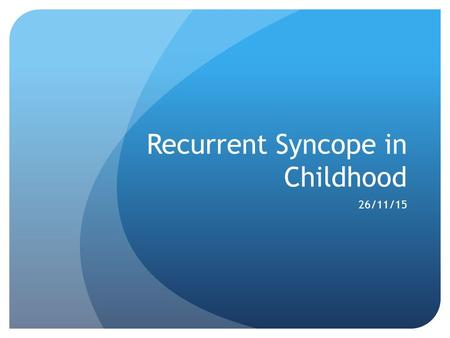 Recurrent Syncope in Childhood 26/11/15. What is Syncope? Syncope is a temporary loss of consciousness resulting from a reversible disturbance of cerebral.