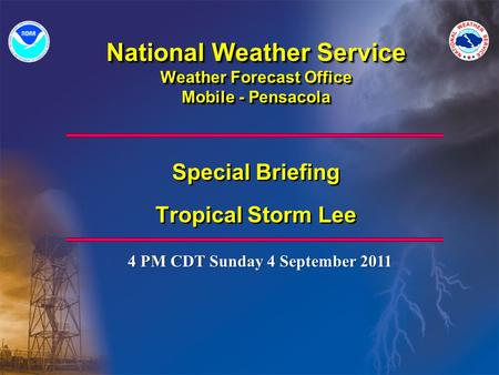 National Weather Service Weather Forecast Office Mobile - Pensacola Special Briefing Tropical Storm Lee Special Briefing Tropical Storm Lee 4 PM CDT Sunday.