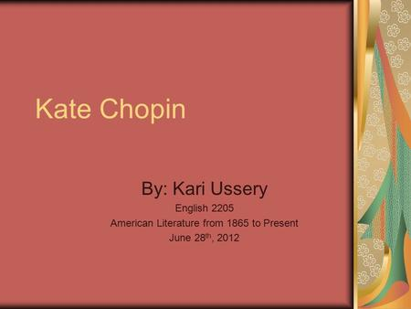 Kate Chopin By: Kari Ussery English 2205 American Literature from 1865 to Present June 28 th, 2012.
