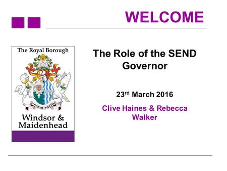 WELCOME The Role of the SEND Governor 23 rd March 2016 Clive Haines & Rebecca Walker.