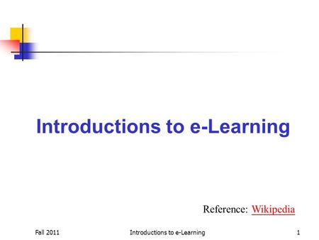 Fall 2011Introductions to e-Learning1 Reference: WikipediaWikipedia.
