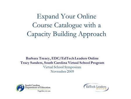 Expand Your Online Course Catalogue with a Capacity Building Approach Barbara Treacy, EDC/EdTech Leaders Online Tracy Sanders, South Carolina Virtual School.