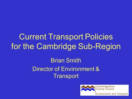 Current Transport Policies for the Cambridge Sub-Region Brian Smith Director of Environment & Transport.