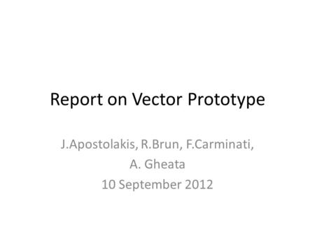 Report on Vector Prototype J.Apostolakis, R.Brun, F.Carminati, A. Gheata 10 September 2012.