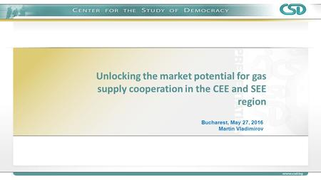 Unlocking the market potential for gas supply cooperation in the CEE and SEE region Bucharest, May 27, 2016 Martin Vladimirov.