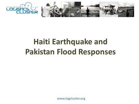 Haiti Earthquake and Pakistan Flood Responses www.logcluster.org.
