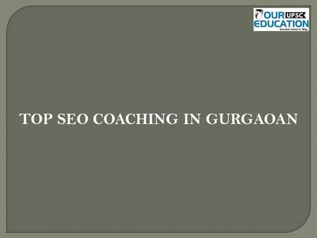 TOP SEO COACHING IN GURGAOAN. 1.Digital Vidya Address: No. 203, Tower 1, Sector 49, Gurgaon- 122018 Contact no : 9716034040 2.W3developers digital media.
