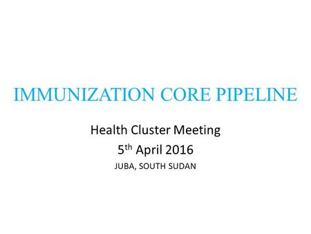 IMMUNIZATION CORE PIPELINE Health Cluster Meeting 5 th April 2016 JUBA, SOUTH SUDAN.