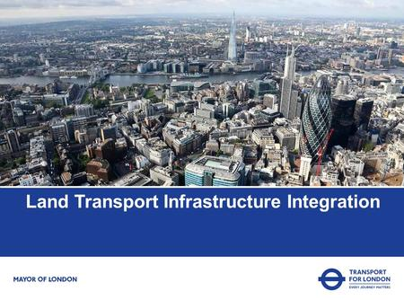 Land Transport Infrastructure Integration. TfL's purpose Meet the rising expectations of our customers and users Plan ahead to meet the challenges of.