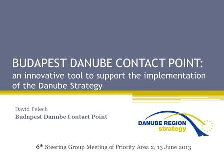 BUDAPEST DANUBE CONTACT POINT: an innovative tool to support the implementation of the Danube Strategy David Pelech Budapest Danube Contact Point 6 th.