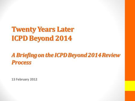 Twenty Years Later ICPD Beyond 2014 A Briefing on the ICPD Beyond 2014 Review Process 13 February 2012.