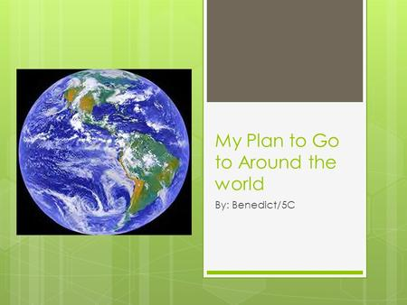 My Plan to Go to Around the world By: Benedict/5C.
